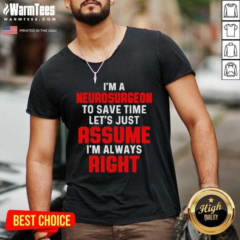 Neurosurgeon Neurology Save Time Let's Just Assume I'm Always Right V-neck