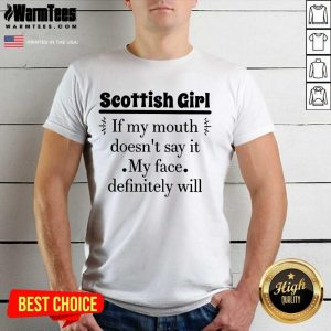 Good Scottish Girl Of My Mouth Doesn't Say It My Face Definitely Will Shirt