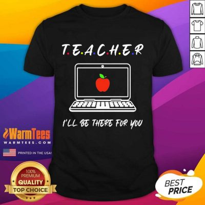 Teacher I'll Be There For You Shirt