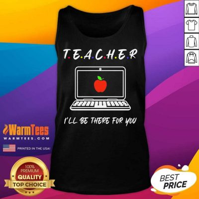 Teacher I'll Be There For You Tank Top