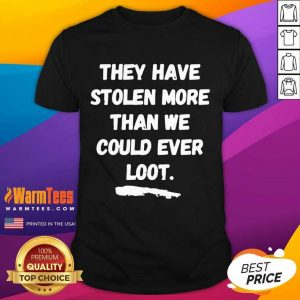 They Have Stolen More Than We Could Ever Loot Shirt