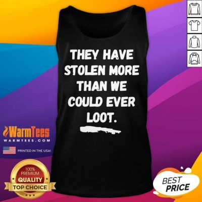 They Have Stolen More Than We Could Ever Loot Tank Top