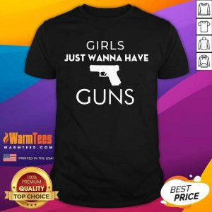 Girls Just Wanna Have Guns Shirt