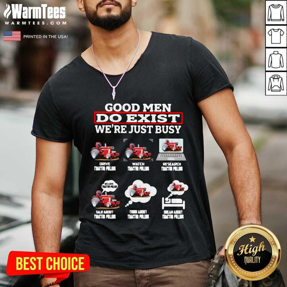 Good Men Do Exist We're Just Busy Six Things Tractor Pulling V-neck