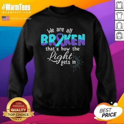 We Are All Broken That's How The Light Gets In Suicide Awareness SweatShirt