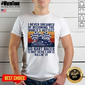 I Never Dreamed Of Becoming The World's Hottest Go-Kart Racer But Here I Am Killin' It Vintage Shirt