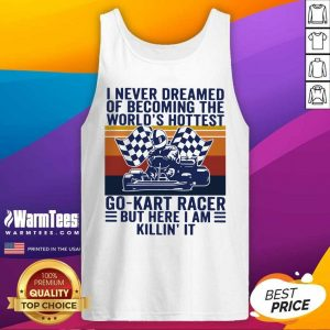 I Never Dreamed Of Becoming The World's Hottest Go-Kart Racer But Here I Am Killin' It Vintage Tank Top