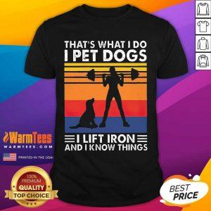 That's What I Do I Pet Dogs I Lift Iron And I Know Things Vintage Shirt