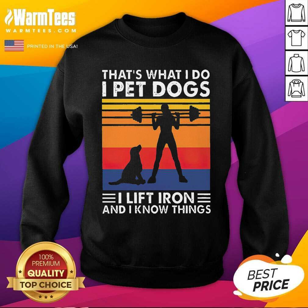 That's What I Do I Pet Dogs I Lift Iron And I Know Things Vintage SweatShirt