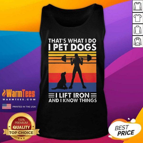That's What I Do I Pet Dogs I Lift Iron And I Know Things Vintage Tank Top