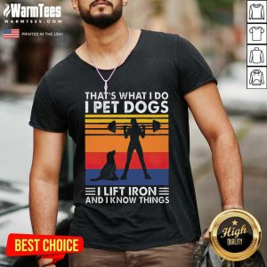 That's What I Do I Pet Dogs I Lift Iron And I Know Things Vintage V-neck