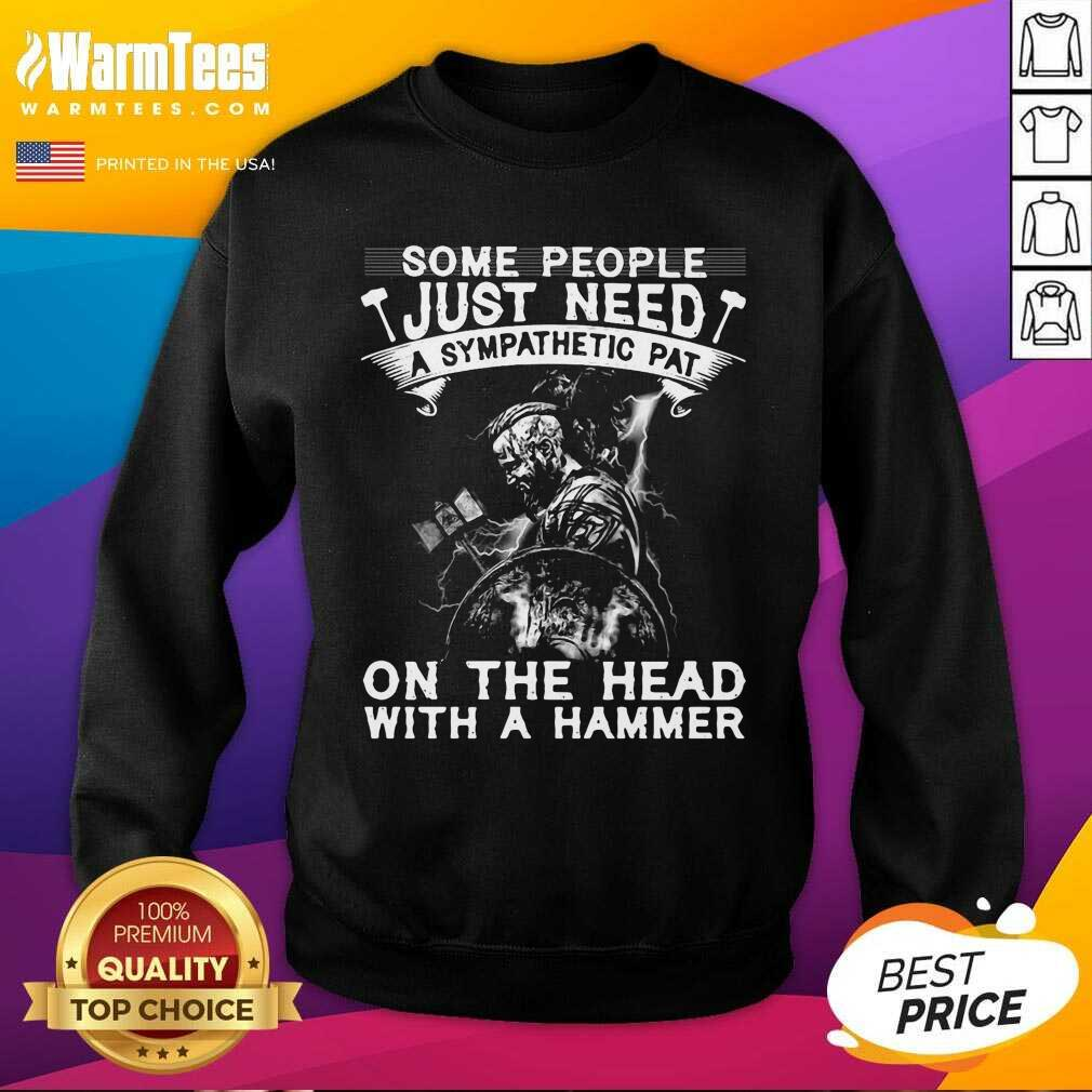 Viking Some People Just Need A Sympathetic Pat On The Head With A Hammer SweatShirt
