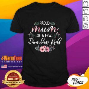 Proud Mum Of A Few Dumbass Kids Shirt