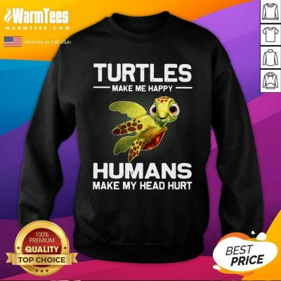 Turtles Make Me Happy Humans Make My Head Hurt SweatShirt