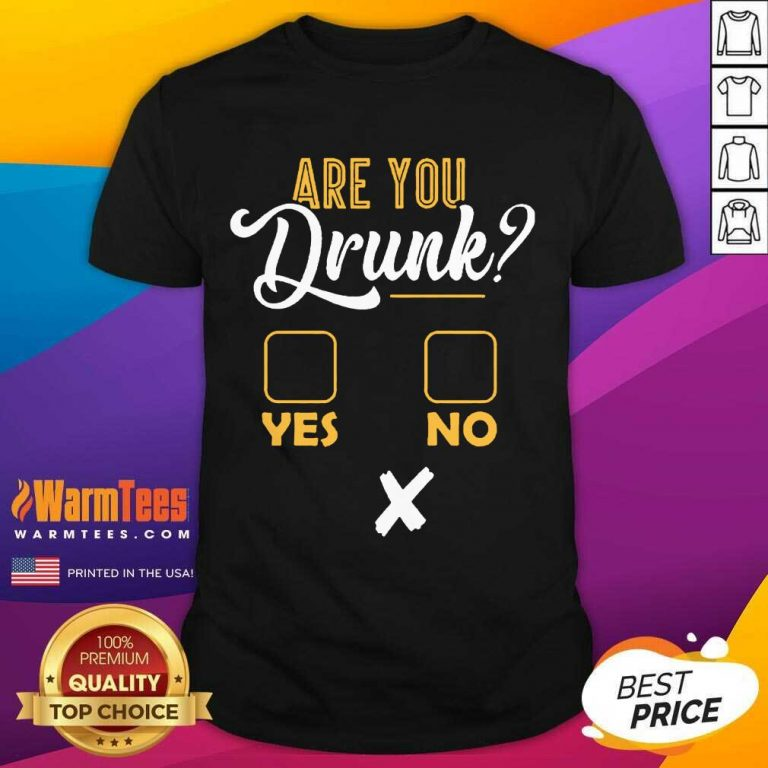 Premium Are You Drunk Yes Or No Great 4 Shirt