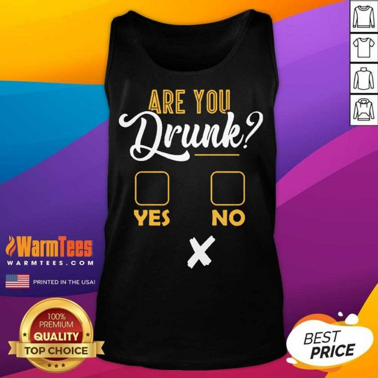Premium Are You Drunk Yes Or No Great 4 Tank Top