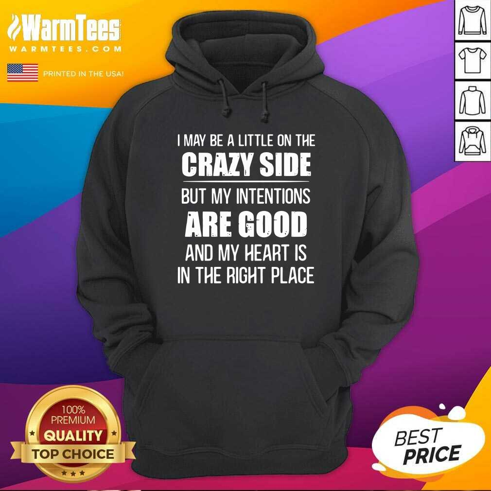 I May Be A Little On The Crazy Side But My Intentions Are Good And My Heart Is In The Right Place Hoodie