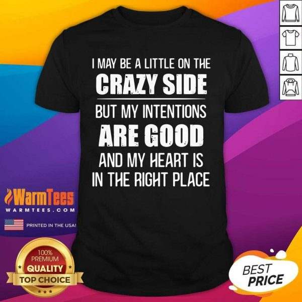 I May Be A Little On The Crazy Side But My Intentions Are Good And My Heart Is In The Right Place Shirt