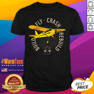 Build Fly Crash Rebuild Shirt