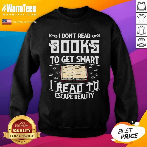 I Don't Read Books To Get Smart I Read To Escape Reality SweatShirt