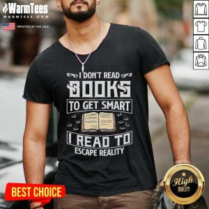 I Don't Read Books To Get Smart I Read To Escape Reality V-neck