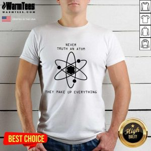 Vip Never Trust Atoms They Make Up Shirt