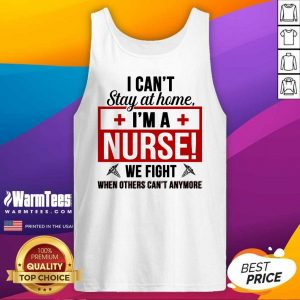 Awesome I Cant Stay At Home Im A Nurse We Fight When Others Cant Anymore Tank Top