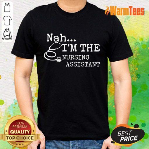 Excellent Nah I'm The Nursing Assistant Shirt