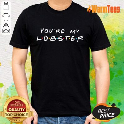 Excellent You're My Lobster Shirt