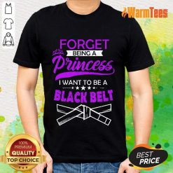 Forget Being A Princess I Want To Be A Black Belt Shirt