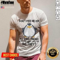 Funny Penguin Dont Piss Me Off I Will Stop Taking My Pills And Nobody Wants That V-Neck