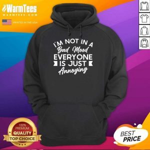 Good I'm Not In A Bad Mood Tee Everyone Is Just Annoying Hoodie