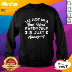 Good I'm Not In A Bad Mood Tee Everyone Is Just Annoying Sweatshirt