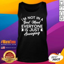 Good I'm Not In A Bad Mood Tee Everyone Is Just Annoying Tank Top