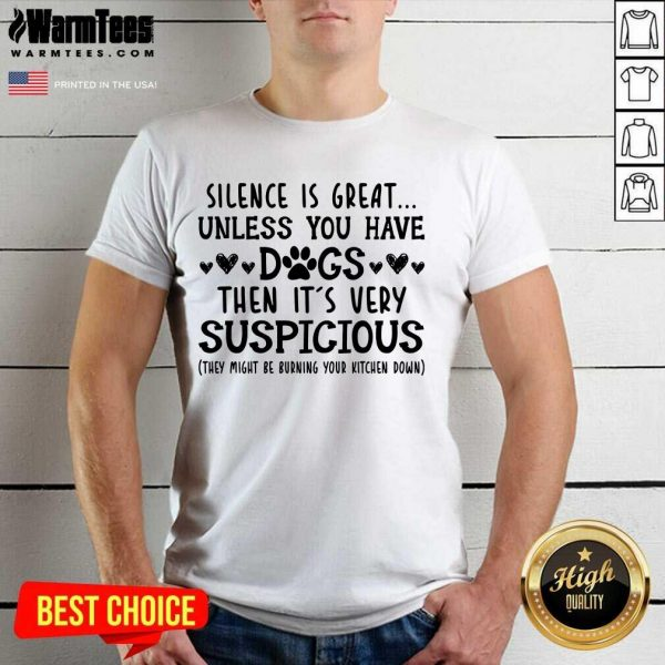 Good Silence Is Great Unless You Have Dogs Then It's Very Suspicious Shirt