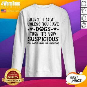Good Silence Is Great Unless You Have Dogs Then It's Very Suspicious Sweatshirt