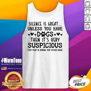 Good Silence Is Great Unless You Have Dogs Then It's Very Suspicious Tank Top