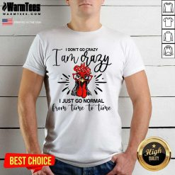 Happy Chicken I Don't Go Crazy I'm Crazy I Just Go Normal Shirt