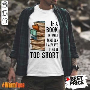 Nice If A Book Is Well Written A Always Find It Too Short Shirt