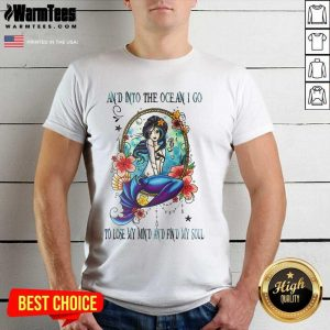 Nice Mermaid And Into The Ocean I Go To Lose My Mind And Find My Soul Shirt