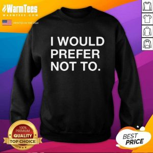 Original I Would Prefer Not To Sweatshirt