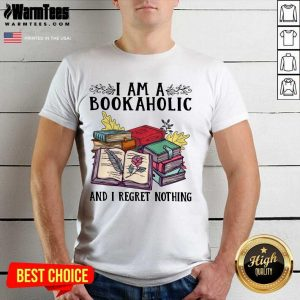 Perfect I Am A Bookaholic And I Regret Nothing Rose Book Shirt