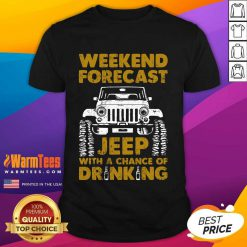 Perfect Weekend Forecast Jeep With A Chance Of Drinking Shirt