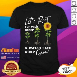 Pretty Let's Root For Each Other And Watch Each Other Grow Shirt