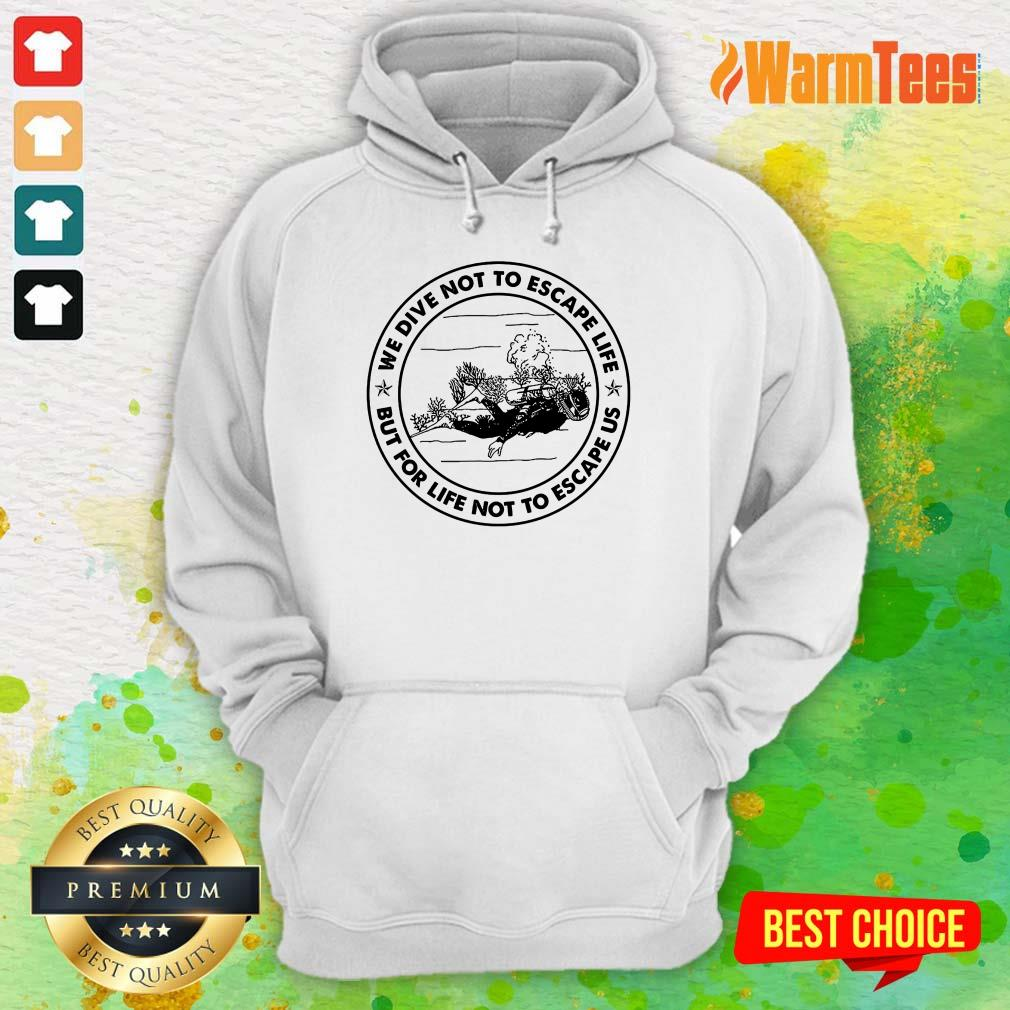 Scuba Diving We Dive Not To Escape Life But For Life Not To Escape Us Hoodie