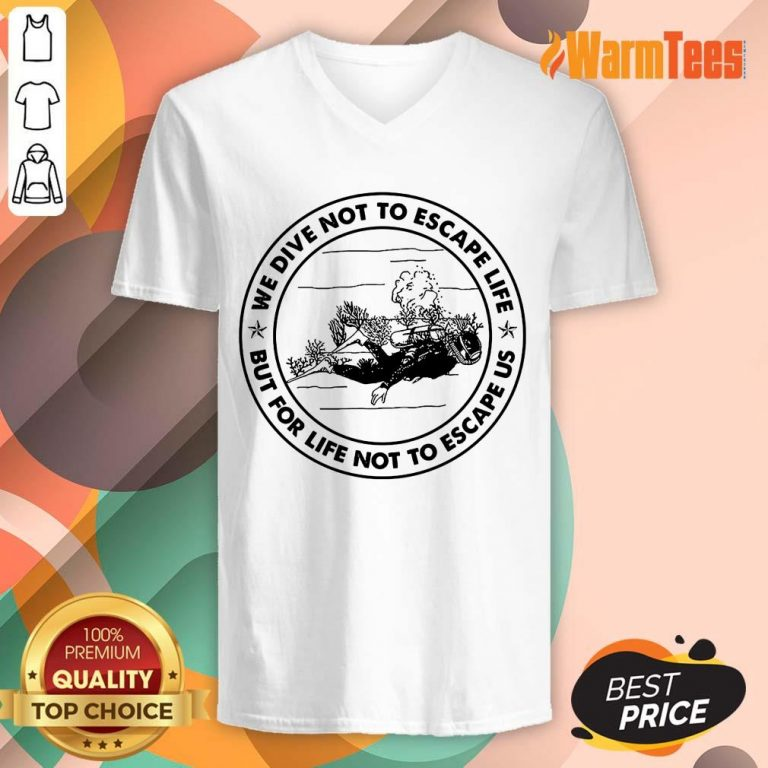 Scuba Diving We Dive Not To Escape Life But For Life Not To Escape Us V-neck
