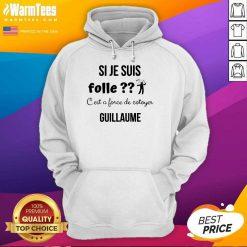 Top Si Je Suis Folle C'est A Force De Cotoyer Guillaume Hoodie