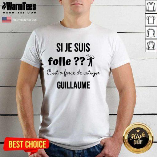 Top Si Je Suis Folle C'est A Force De Cotoyer Guillaume Shirt
