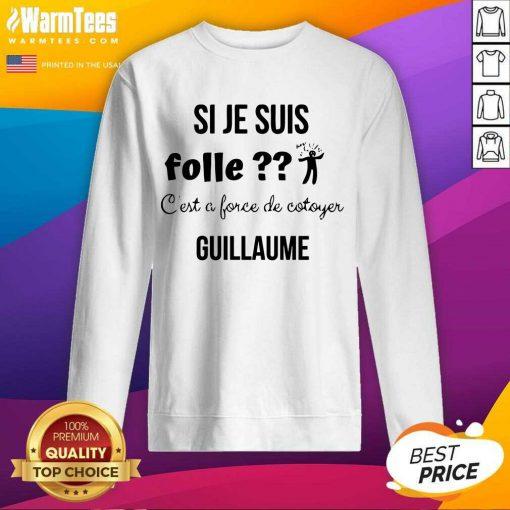 Top Si Je Suis Folle C'est A Force De Cotoyer Guillaume Sweatshirt