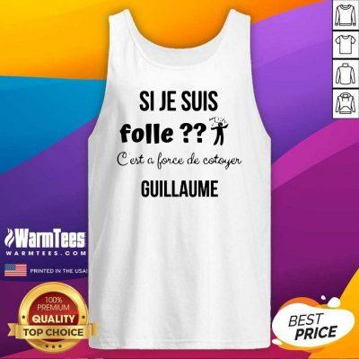 Top Si Je Suis Folle C'est A Force De Cotoyer Guillaume Tank Top